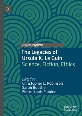 The Legacies of Ursula K. Le Guin: Science, Fiction, Ethics by Christopher L. Robinson