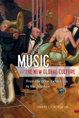 Music and the New Global Culture: From the Great Exhibitions to the Jazz Age by Harry Liebersohn