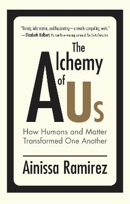 The Alchemy of Us: How Humans and Matter Transformed One Another by Ainissa Ramirez