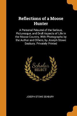Reflections of a Moose Hunter: A Personal R sum  of the Serious, Picturesque, and Droll Aspects of Life in the Moose Country, with Photographs by the Author and Others, by Joseph Stowe Seabury. Privately Printed by Joseph Stowe Seabury