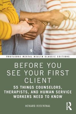 Before You See Your First Client: 55 Things Counselors, Therapists, and Human Service Workers Need to Know by Howard Rosenthal