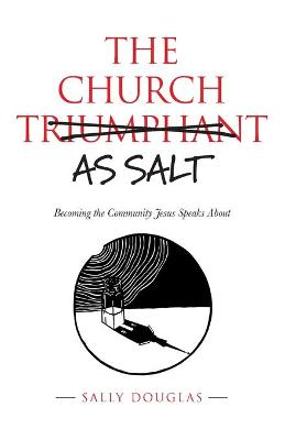 The Church as Salt: Becoming the Community Jesus Speaks About by Sally Douglas