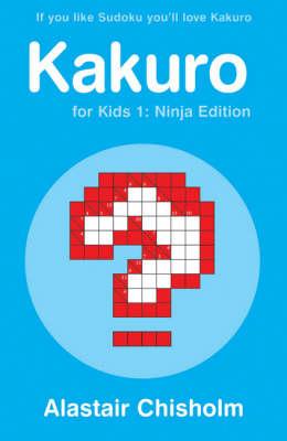 Kakuro for Kids 1: Ninja Edition by Alastair Chisholm