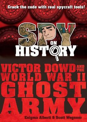 Spy on History: Victor Dowd and the World War II Ghost Army by Enigma Alberti