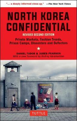 North Korea Confidential: Private Markets, Fashion Trends, Prison Camps, Dissenters and Defectors by Daniel Tudor