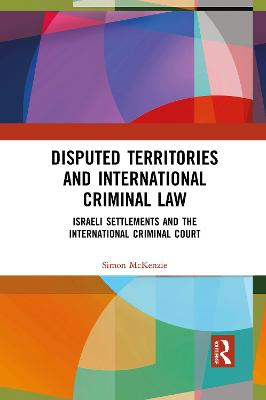 Disputed Territories and International Criminal Law: Israeli Settlements and the International Criminal Court by Simon McKenzie