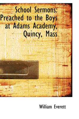 School Sermons: Preached to the Boys at Adams Academy, Quincy, Mass by Mr William Everett