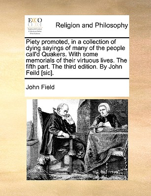 Piety Promoted, in a Collection of Dying Sayings of Many of the People Call'd Quakers. with Some Memorials of Their Virtuous Lives. the Fifth Part. the Third Edition. by John Feild [sic] by John Field
