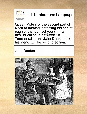 Queen Robin: Or the Second Part of Neck or Nothing, Detecting the Secret Reign of the Four Last Years. in a Familiar Dialogue Between Mr. Truman (Alias Mr. John Dunton) and His Friend, ... the Second Edition. by John Dunton