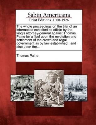 The Whole Proceedings on the Trial of an Information Exhibited Ex Officio by the King's Attorney-General Against Thomas Paine for a Libel Upon the Revolution and Settlement of the Crown and Regal Government as by Law Established: And Also Upon The... by Thomas Paine