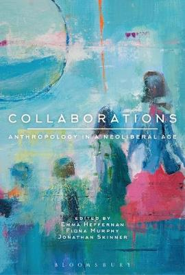 Collaborations: Anthropology in a Neoliberal Age by Emma Heffernan