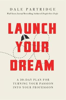 Launch Your Dream: A 30-Day Plan for Turning Your Passion into Your Profession by Dale Partridge
