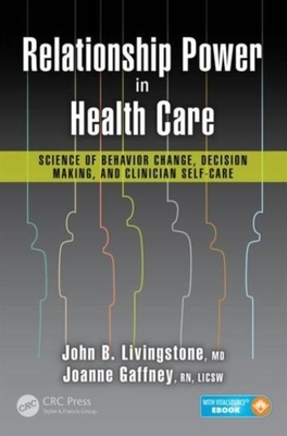 Relationship Power in Health Care: Science of Behavior Change, Decision Making, and Clinician Self-Care by John B. Livingstone, M.D.