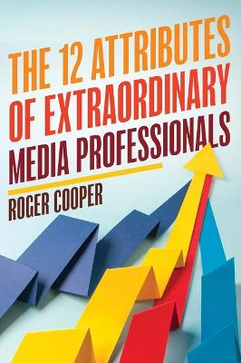 The 12 Attributes of Extraordinary Media Professionals by Roger Cooper