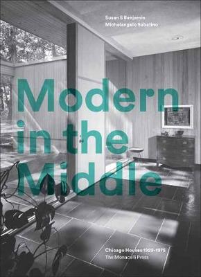 Modern in the Middle: Chicago Houses 1929-75 by Susan Benjamin