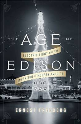 The Age of Edison: Electric Light and the Invention of Modern America by Ernest Freeberg