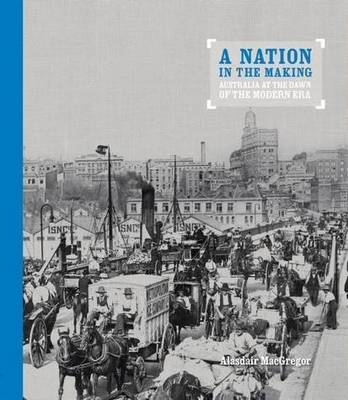 A Nation In The Making: Australia at the Dawn of the Modern Era by Alasdair Macgregor