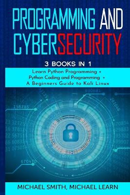 programming and cybersecurity: 3 BOOKS IN 1: Learn Python Programming + Python Coding and Programming + A Beginners Guide to Kali Linux by Michael Smith