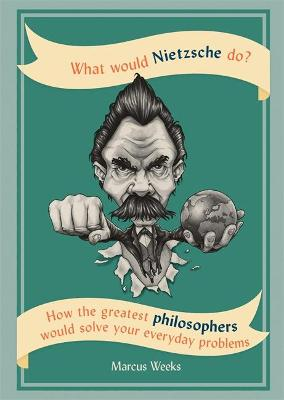 What Would Nietzsche Do? by Marcus Weeks