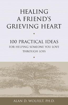 Healing a Friend's Grieving Heart by Alan D. Wolfelt