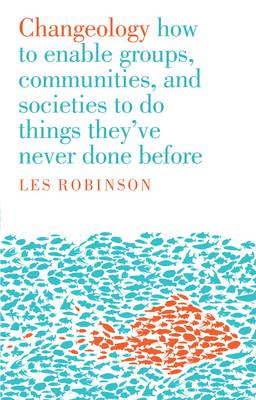 Changeology: How to enable groups, and communities to do things they've never done before by Les Robinson