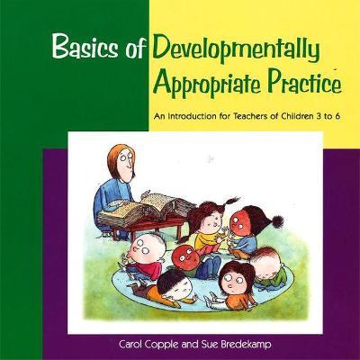 Basics of Developmentally Appropriate Practice by Carol Copple