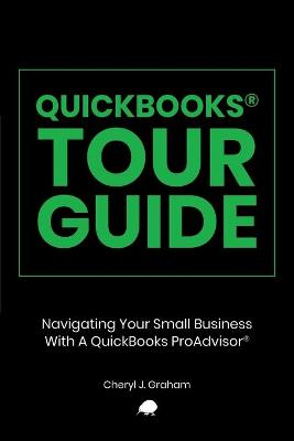 QuickBooks Tour Guide(r): Navigating Your Small Business With A QuickBooks ProAdvisor(R) by Cheryl J Graham