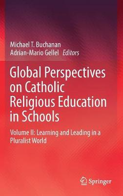 Global Perspectives on Catholic Religious Education in Schools: Volume II: Learning and Leading in a Pluralist World by Michael T. Buchanan