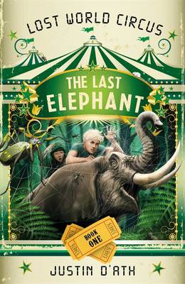 The Last Elephant: The Lost World Circus Book 1 by Justin D'Ath