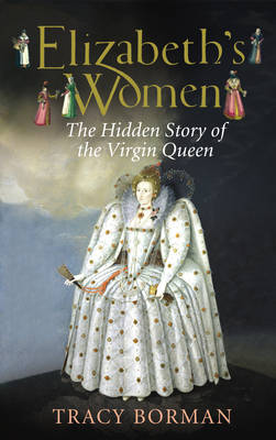Elizabeths Women The Hidden Story of the Virgin Queen by Tracy Borman