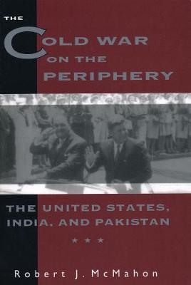 The Cold War on the Periphery: The United States, India, and Pakistan by Robert McMahon