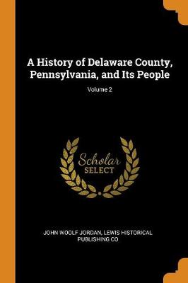 A History of Delaware County, Pennsylvania, and Its People; Volume 2 by John Woolf Jordan
