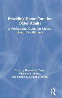 Providing Home Care for Older Adults: A Professional Guide for Mental Health Practitioners by Danielle L. Terry