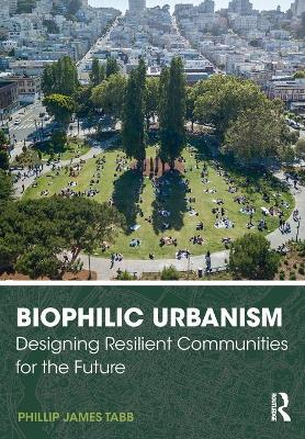 Biophilic Urbanism: Designing Resilient Communities for the Future by Phillip James Tabb