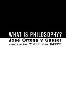 What Is Philosophy? by Jose Ortega y Gasset