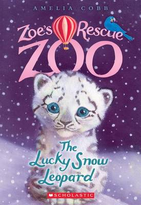 The Lucky Snow Leopard (Zoe's Rescue Zoo #4) by Amelia Cobb