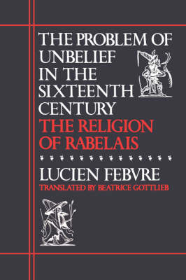 Problem of Unbelief in the Sixteenth Century by Lucien Febvre