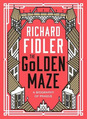 The Golden Maze: A biography of Prague by Richard Fidler