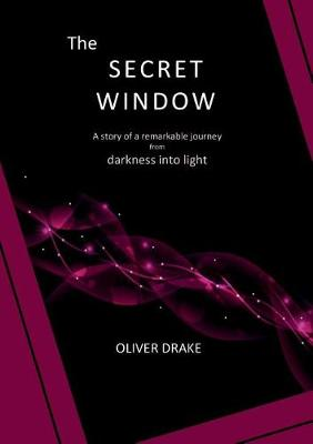 The Secret Window: A story of a remarkable journey from darkness into light by Oliver Drake