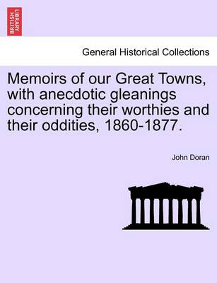 Memoirs of Our Great Towns, with Anecdotic Gleanings Concerning Their Worthies and Their Oddities, 1860-1877. book