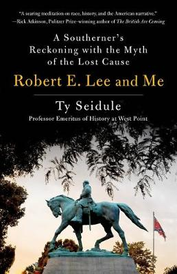 Robert E. Lee and Me: A Southerner's Reckoning with the Myth of the Lost Cause by Ty Seidule