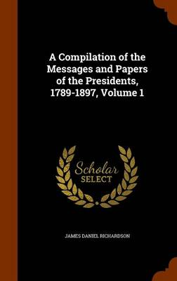 Compilation of the Messages and Papers of the Presidents, 1789-1897, Volume 1 by James Daniel Richardson
