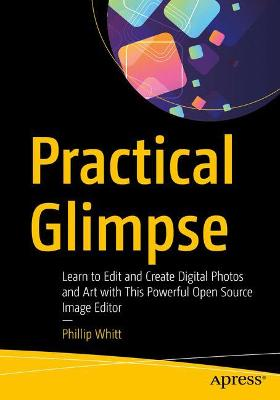 Practical Glimpse: Learn to Edit and Create Digital Photos and Art with This Powerful Open Source Image Editor by Phillip Whitt