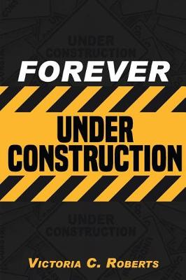 Forever Under Construction by Victoria C Roberts