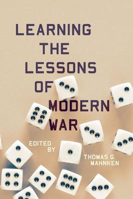 Learning the Lessons of Modern War by Thomas G. Mahnken