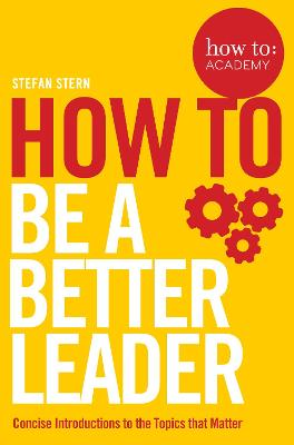 How to: Be a Better Leader by Stefan Stern
