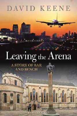 Leaving the Arena: A Story of Bar and Bench by David W Keene