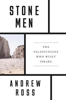 Stone Men: The Palestinians Who Built Israel by Andrew Ross