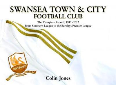Swansea Town and City Football Club - The Complete Record 1912-2012 from Southern League to the Barclays Premier League by Colin Jones