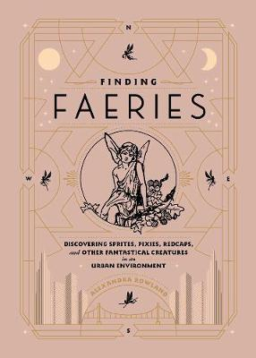 Finding Faeries: Discovering Sprites, Pixies, Redcaps, and Other Fantastical Creatures in an Urban Environment by Alexandra Rowland